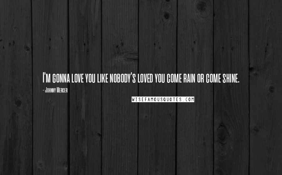 Johnny Mercer quotes: I'm gonna love you like nobody's loved you come rain or come shine.