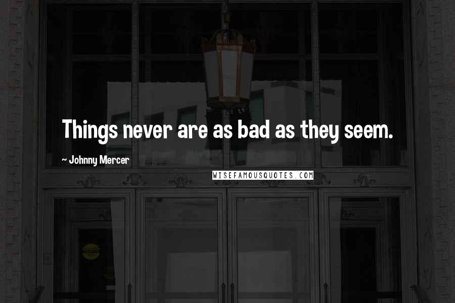 Johnny Mercer quotes: Things never are as bad as they seem.