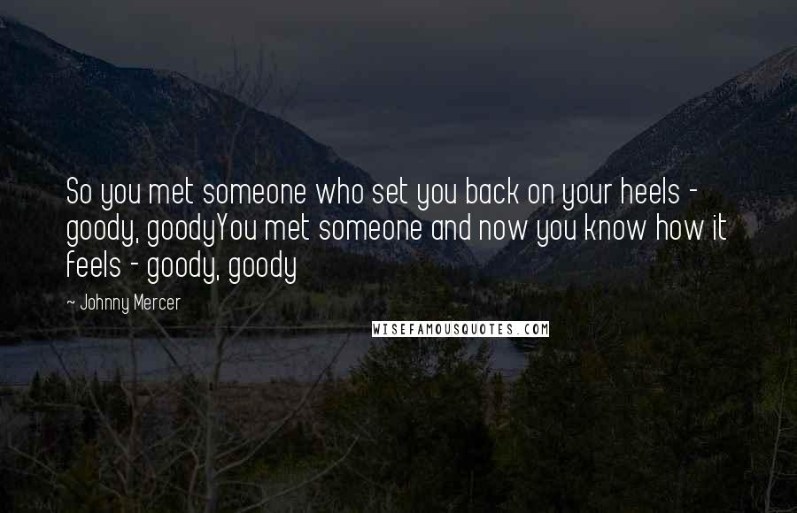 Johnny Mercer quotes: So you met someone who set you back on your heels - goody, goodyYou met someone and now you know how it feels - goody, goody