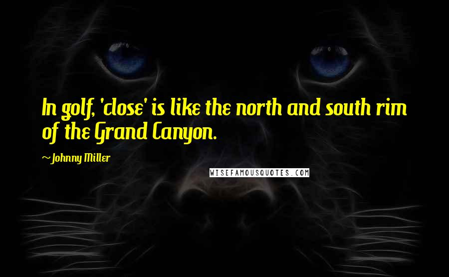 Johnny Miller quotes: In golf, 'close' is like the north and south rim of the Grand Canyon.