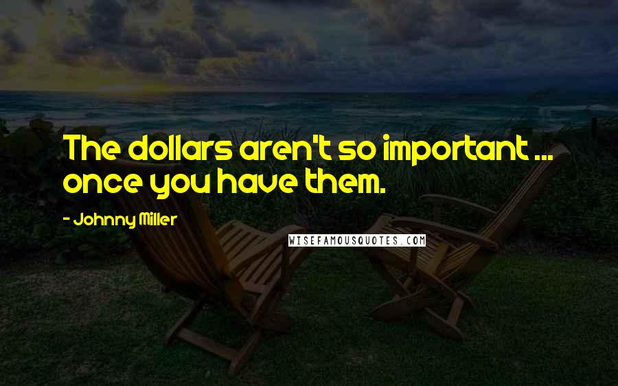Johnny Miller quotes: The dollars aren't so important ... once you have them.