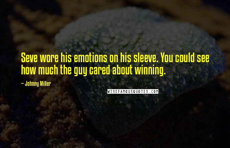 Johnny Miller quotes: Seve wore his emotions on his sleeve. You could see how much the guy cared about winning.