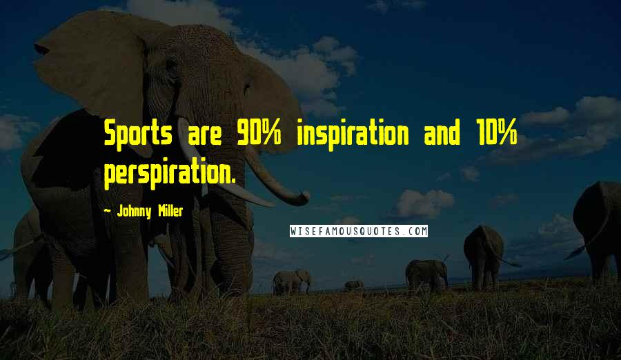 Johnny Miller quotes: Sports are 90% inspiration and 10% perspiration.