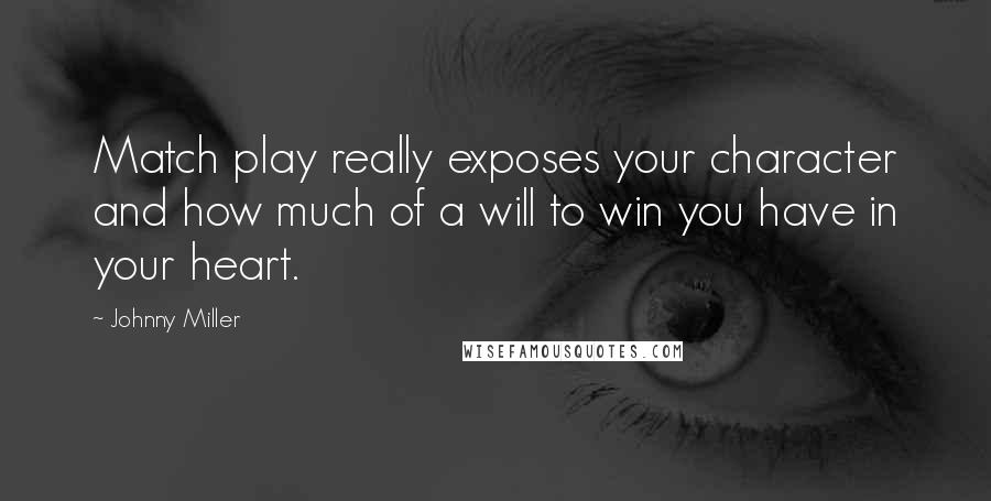 Johnny Miller quotes: Match play really exposes your character and how much of a will to win you have in your heart.