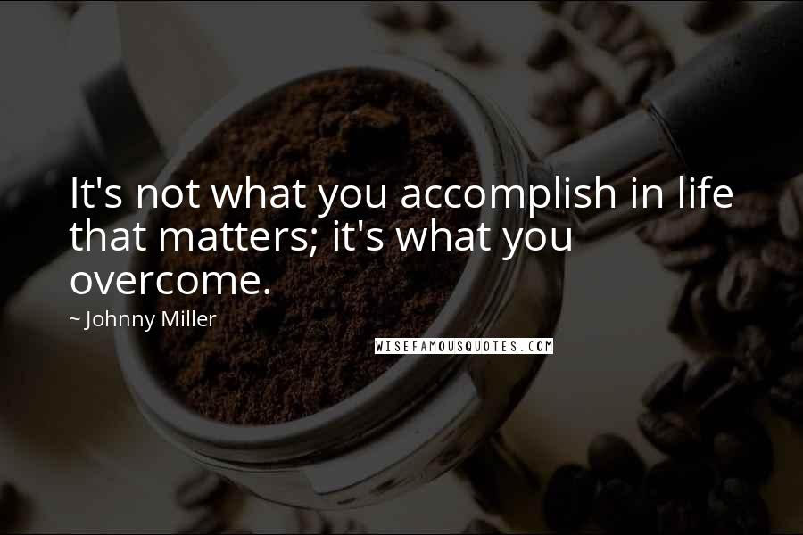 Johnny Miller quotes: It's not what you accomplish in life that matters; it's what you overcome.