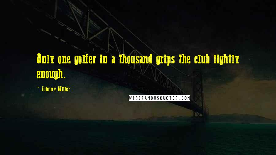 Johnny Miller quotes: Only one golfer in a thousand grips the club lightly enough.