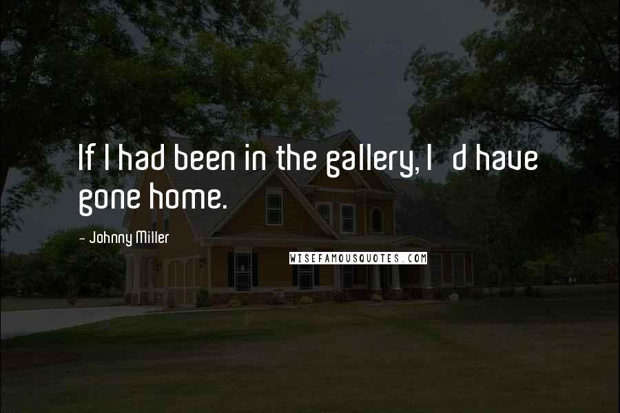 Johnny Miller quotes: If I had been in the gallery, I'd have gone home.