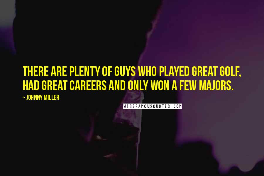 Johnny Miller quotes: There are plenty of guys who played great golf, had great careers and only won a few majors.