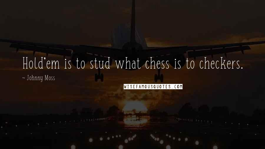 Johnny Moss quotes: Hold'em is to stud what chess is to checkers.