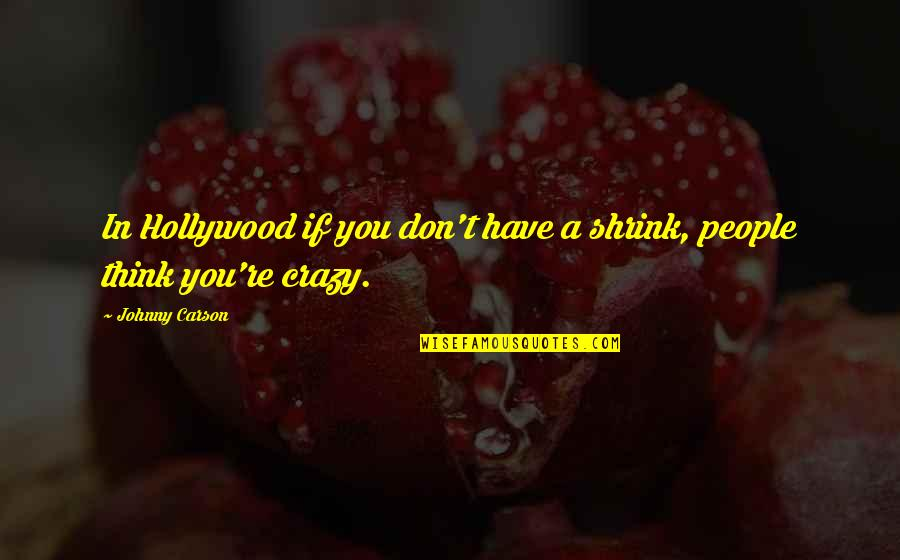 Johnny Most Quotes By Johnny Carson: In Hollywood if you don't have a shrink,