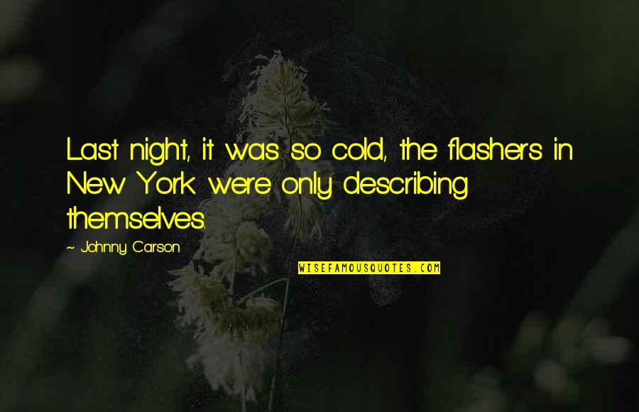 Johnny Most Quotes By Johnny Carson: Last night, it was so cold, the flashers