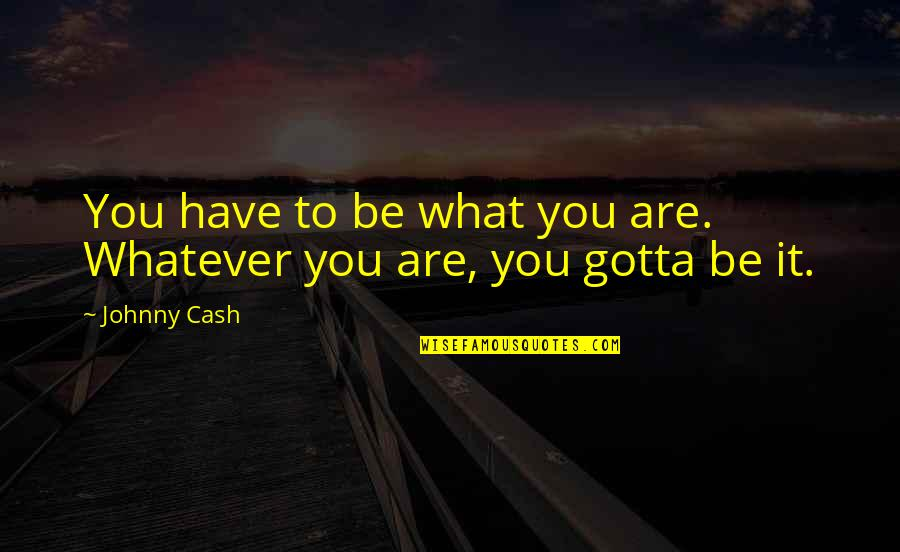 Johnny Most Quotes By Johnny Cash: You have to be what you are. Whatever