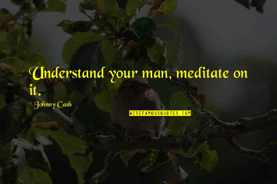 Johnny Most Quotes By Johnny Cash: Understand your man, meditate on it.