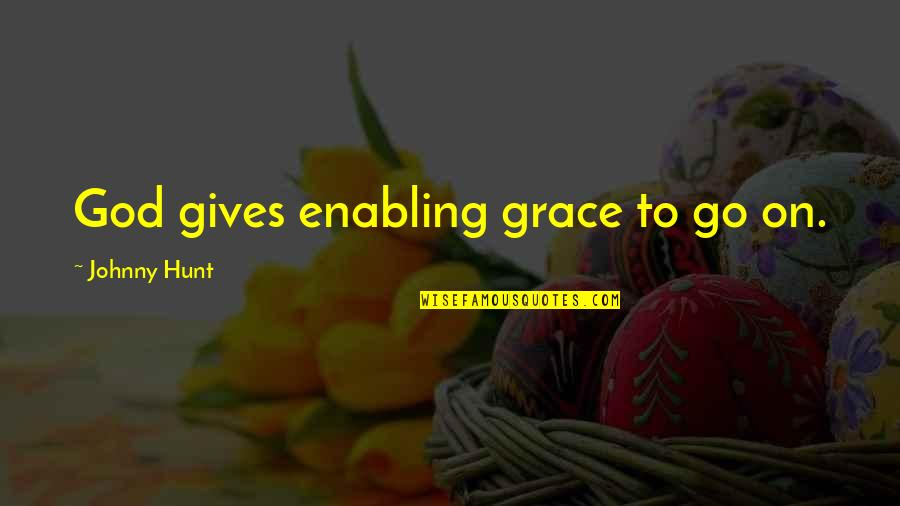 Johnny Most Quotes By Johnny Hunt: God gives enabling grace to go on.