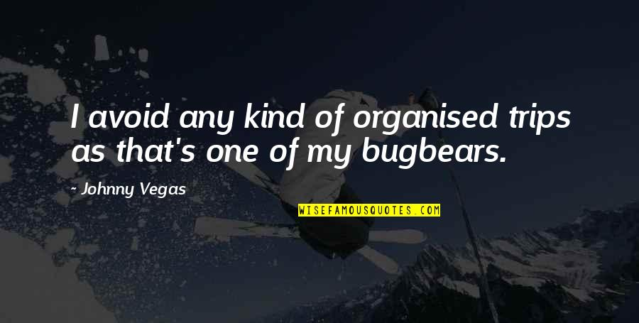 Johnny Most Quotes By Johnny Vegas: I avoid any kind of organised trips as