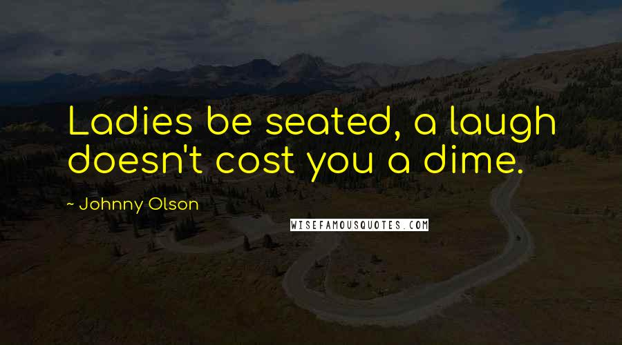 Johnny Olson quotes: Ladies be seated, a laugh doesn't cost you a dime.