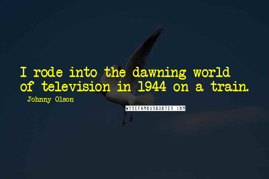 Johnny Olson quotes: I rode into the dawning world of television in 1944 on a train.