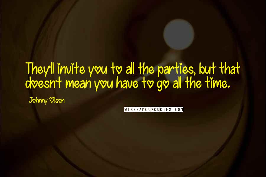 Johnny Olson quotes: They'll invite you to all the parties, but that doesn't mean you have to go all the time.