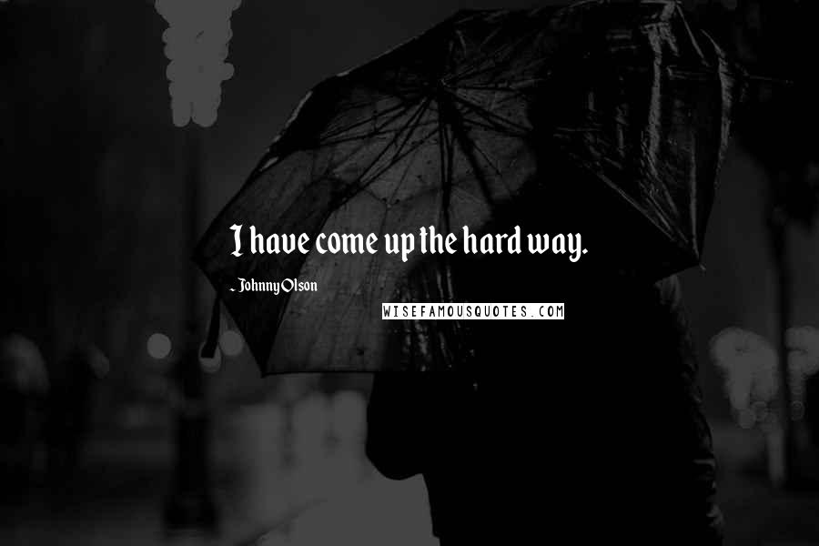 Johnny Olson quotes: I have come up the hard way.