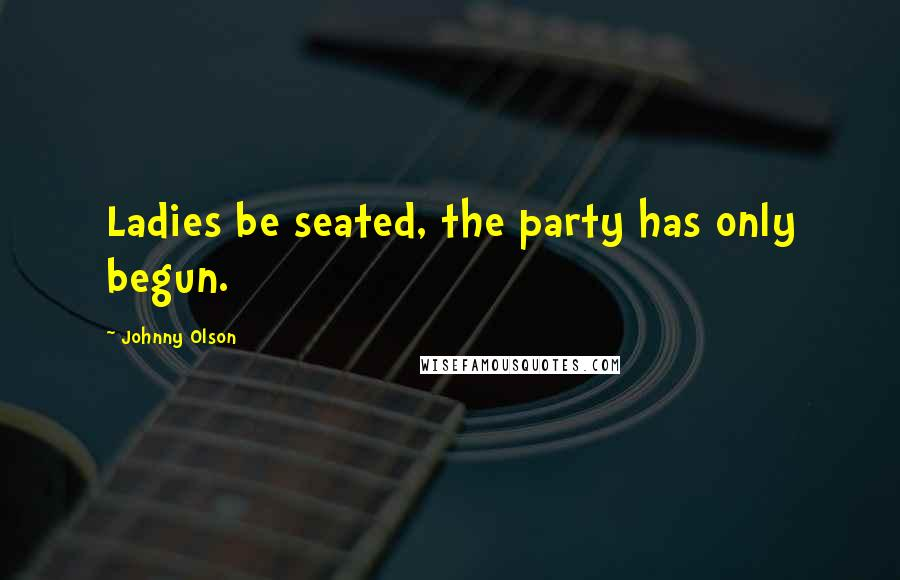 Johnny Olson quotes: Ladies be seated, the party has only begun.