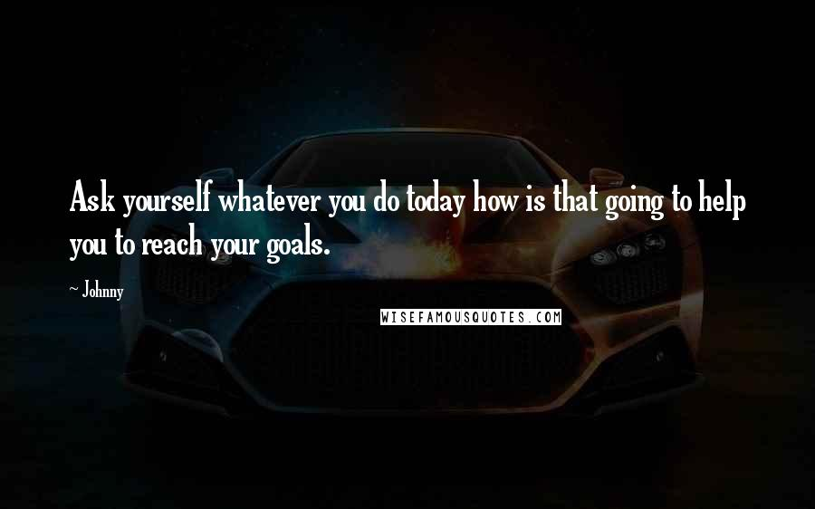 Johnny quotes: Ask yourself whatever you do today how is that going to help you to reach your goals.