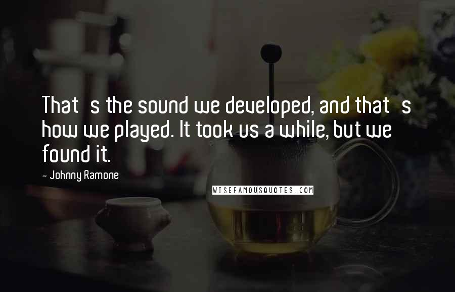Johnny Ramone quotes: That's the sound we developed, and that's how we played. It took us a while, but we found it.