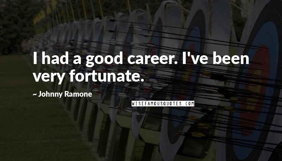 Johnny Ramone quotes: I had a good career. I've been very fortunate.