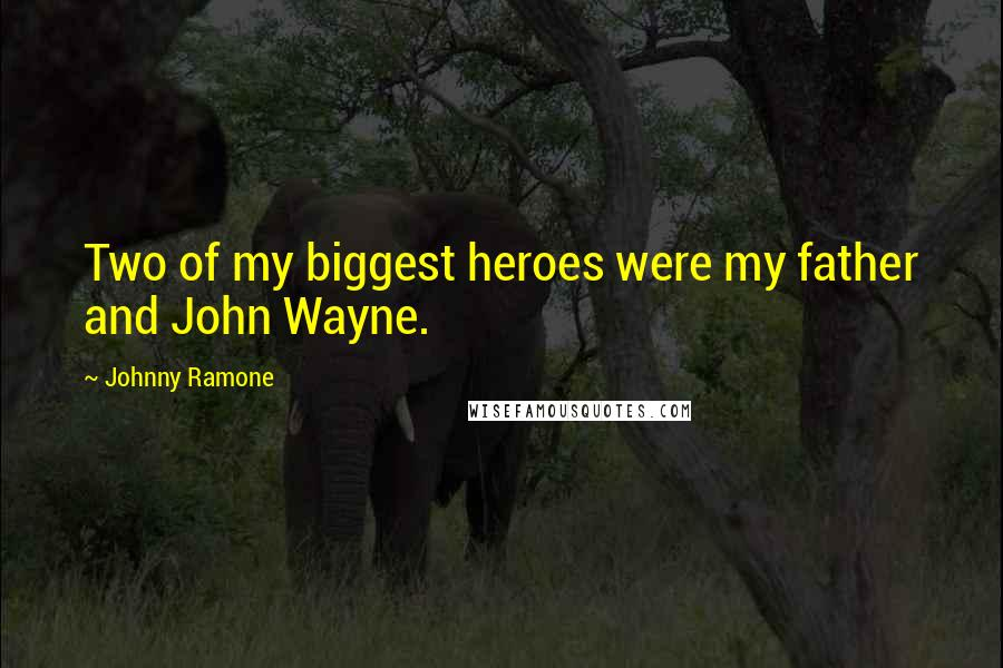 Johnny Ramone quotes: Two of my biggest heroes were my father and John Wayne.