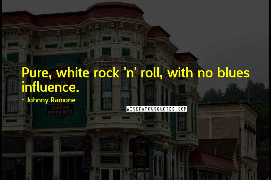 Johnny Ramone quotes: Pure, white rock 'n' roll, with no blues influence.