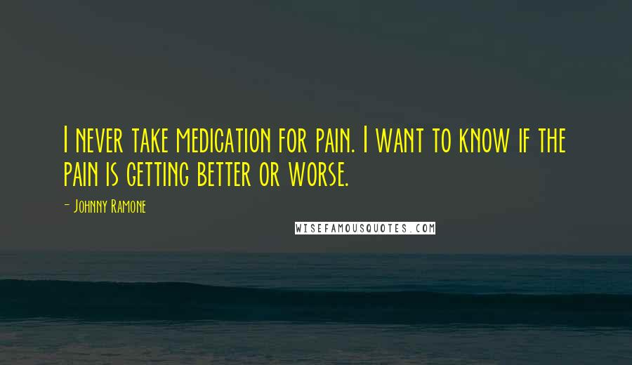 Johnny Ramone quotes: I never take medication for pain. I want to know if the pain is getting better or worse.