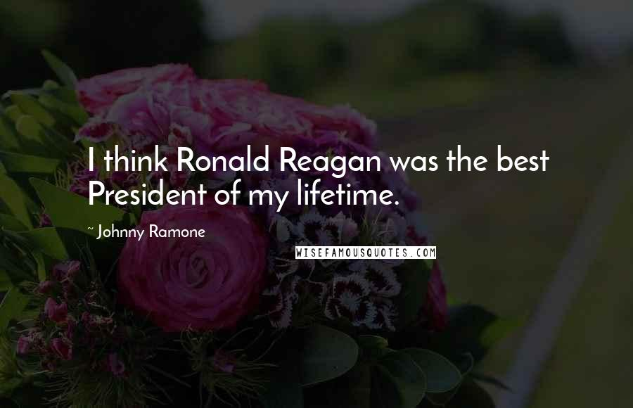 Johnny Ramone quotes: I think Ronald Reagan was the best President of my lifetime.