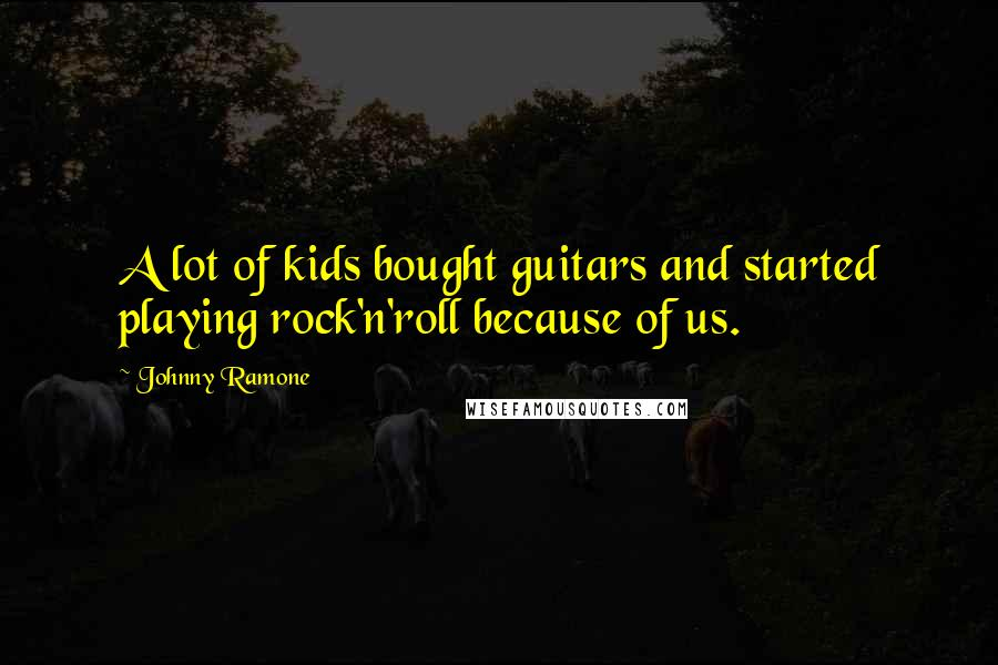 Johnny Ramone quotes: A lot of kids bought guitars and started playing rock'n'roll because of us.