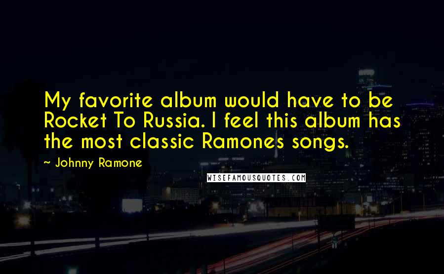 Johnny Ramone quotes: My favorite album would have to be Rocket To Russia. I feel this album has the most classic Ramones songs.
