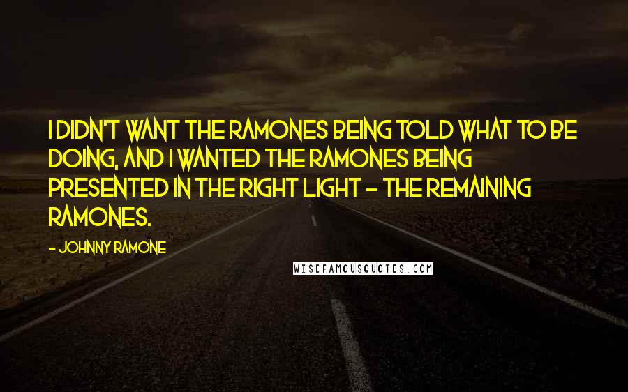 Johnny Ramone quotes: I didn't want the Ramones being told what to be doing, and I wanted the Ramones being presented in the right light - the remaining Ramones.