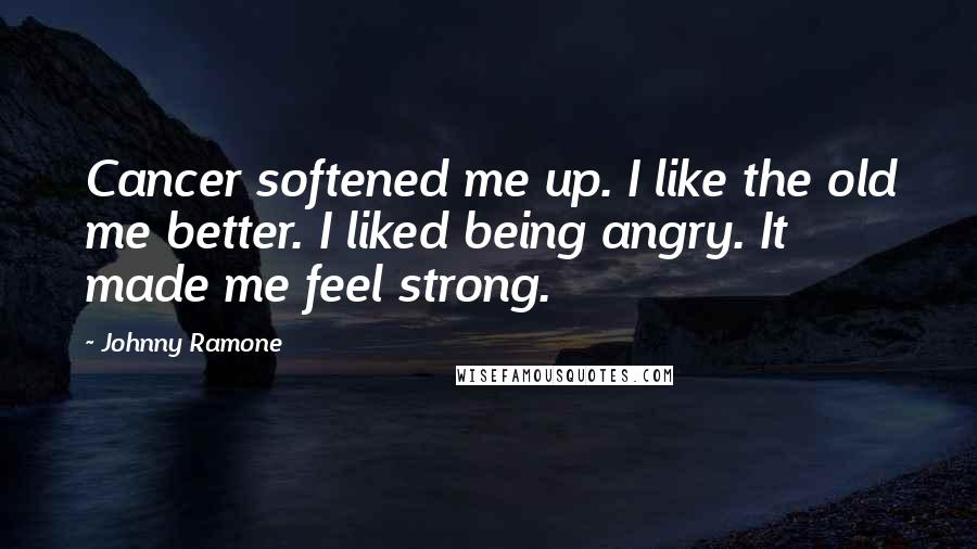 Johnny Ramone quotes: Cancer softened me up. I like the old me better. I liked being angry. It made me feel strong.