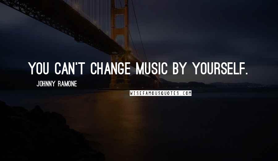 Johnny Ramone quotes: You can't change music by yourself.