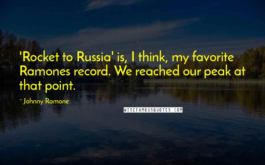 Johnny Ramone quotes: 'Rocket to Russia' is, I think, my favorite Ramones record. We reached our peak at that point.