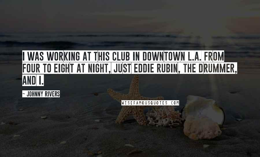 Johnny Rivers quotes: I was working at this club in downtown L.A. from four to eight at night, just Eddie Rubin, the drummer, and I.