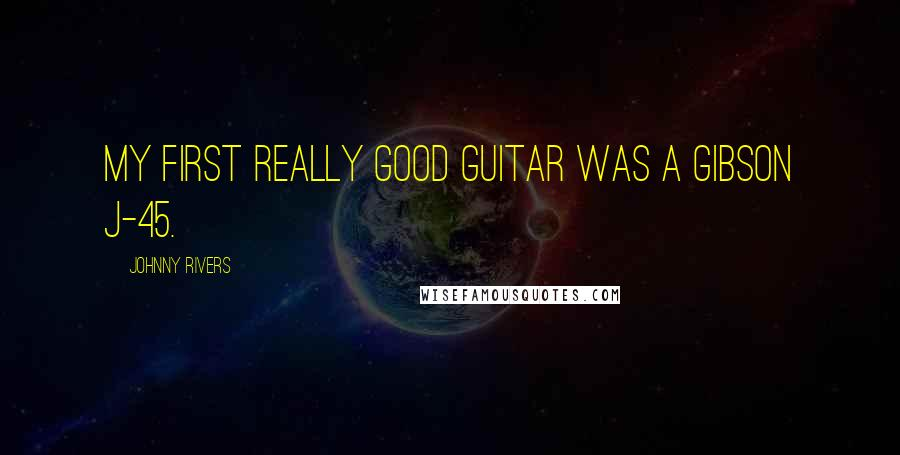 Johnny Rivers quotes: My first really good guitar was a Gibson J-45.