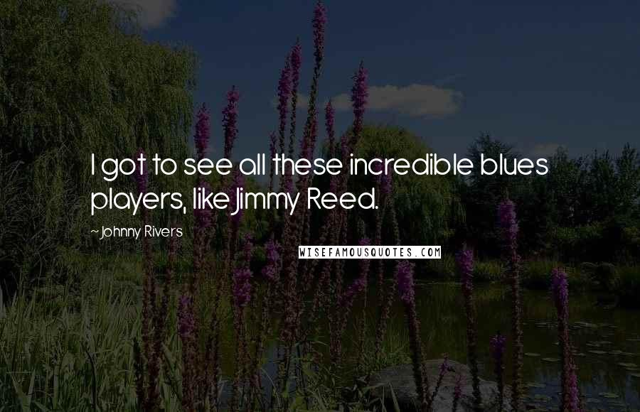 Johnny Rivers quotes: I got to see all these incredible blues players, like Jimmy Reed.