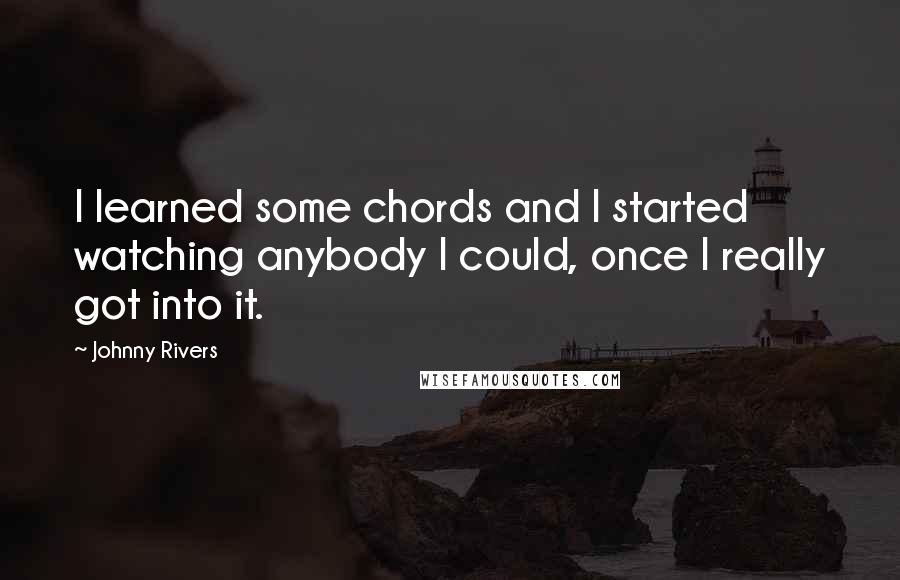 Johnny Rivers quotes: I learned some chords and I started watching anybody I could, once I really got into it.