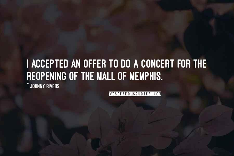 Johnny Rivers quotes: I accepted an offer to do a concert for the reopening of the Mall of Memphis.