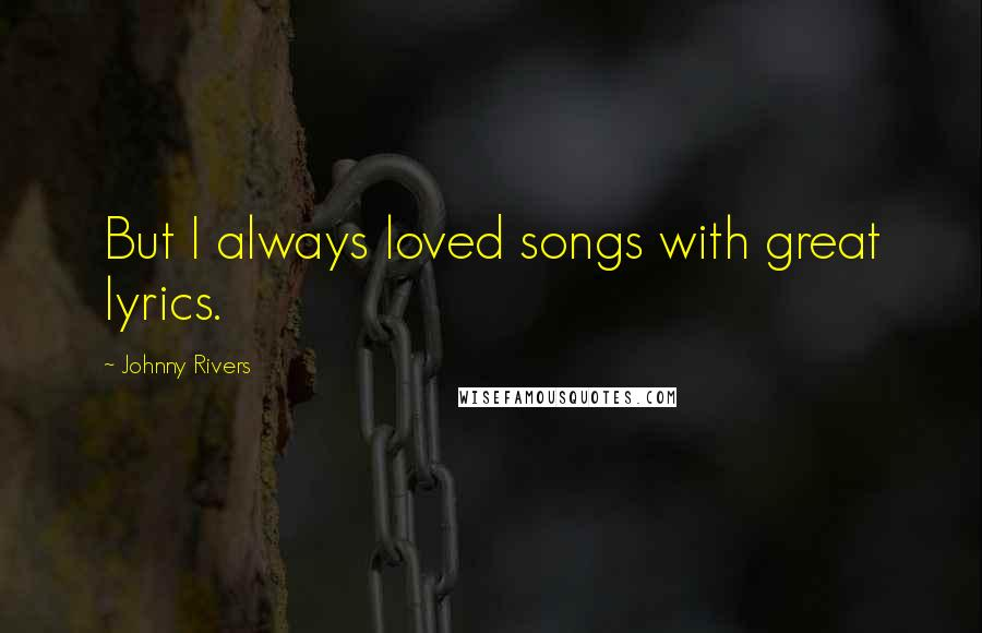 Johnny Rivers quotes: But I always loved songs with great lyrics.