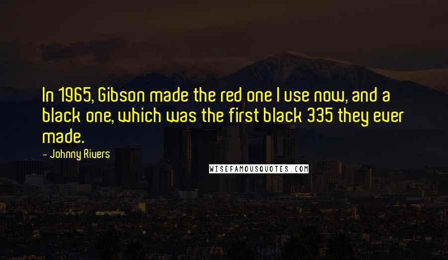 Johnny Rivers quotes: In 1965, Gibson made the red one I use now, and a black one, which was the first black 335 they ever made.