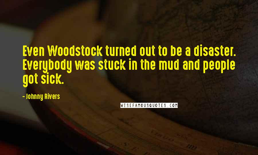Johnny Rivers quotes: Even Woodstock turned out to be a disaster. Everybody was stuck in the mud and people got sick.