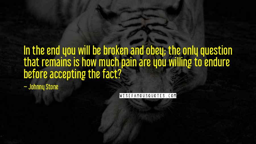 Johnny Stone quotes: In the end you will be broken and obey; the only question that remains is how much pain are you willing to endure before accepting the fact?