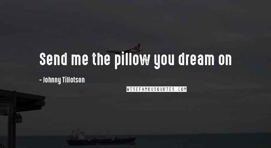 Johnny Tillotson quotes: Send me the pillow you dream on