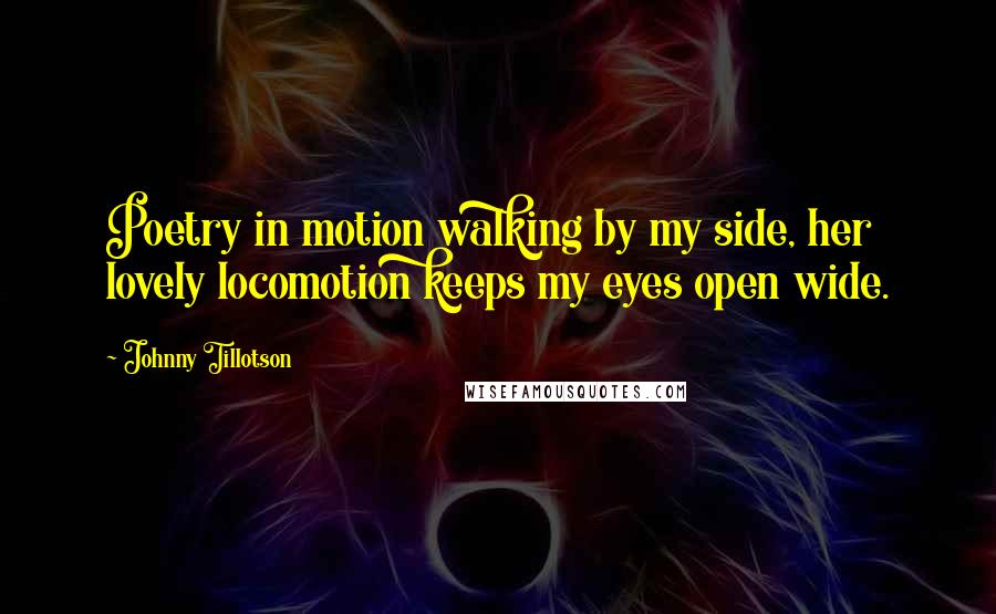 Johnny Tillotson quotes: Poetry in motion walking by my side, her lovely locomotion keeps my eyes open wide.