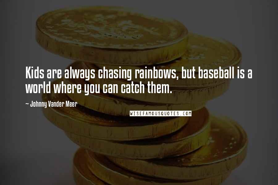 Johnny Vander Meer quotes: Kids are always chasing rainbows, but baseball is a world where you can catch them.