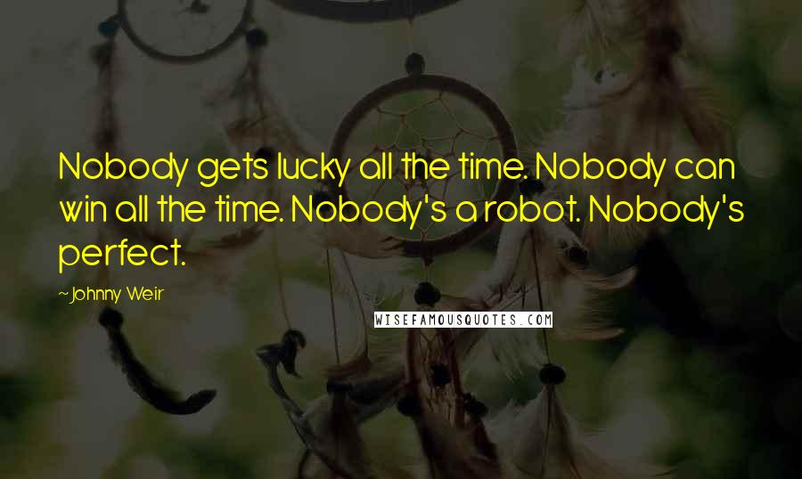Johnny Weir quotes: Nobody gets lucky all the time. Nobody can win all the time. Nobody's a robot. Nobody's perfect.